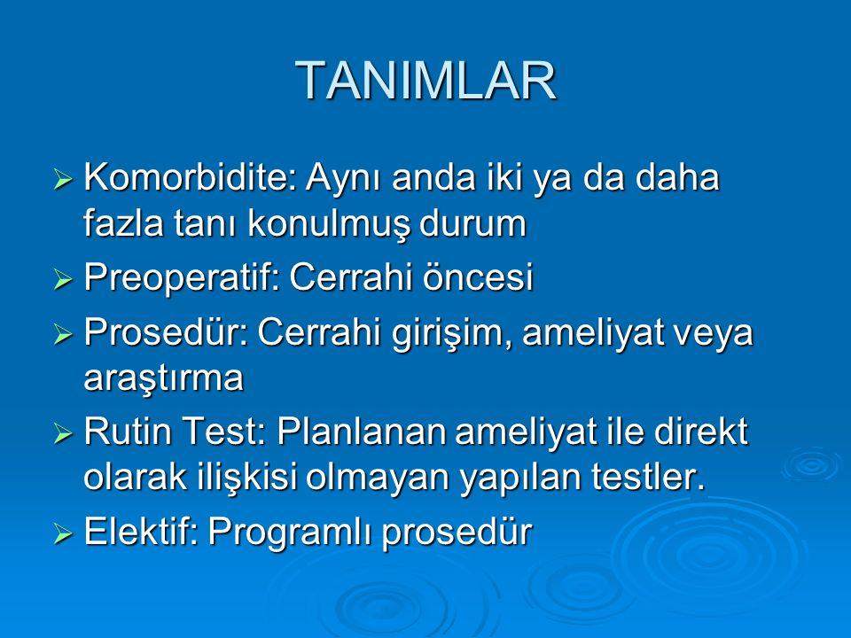 TANIMLAR  Komorbidite: Aynı anda iki ya da daha fazla tanı konulmuş durum  Preoperatif: Cerrahi öncesi  Prosedür: Cerrahi girişim, ameliyat veya araştırma  Rutin Test: Planlanan ameliyat ile direkt olarak ilişkisi olmayan yapılan testler.