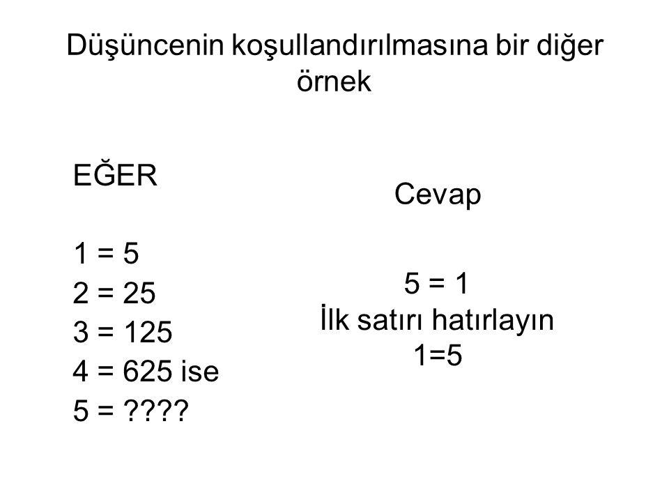 Düşüncenin koşullandırılmasına bir diğer örnek EĞER 1 = 5 2 = 25 3 = 125 4 = 625 ise 5 = ???? 5 = 1 İlk satırı hatırlayın 1=5 Cevap