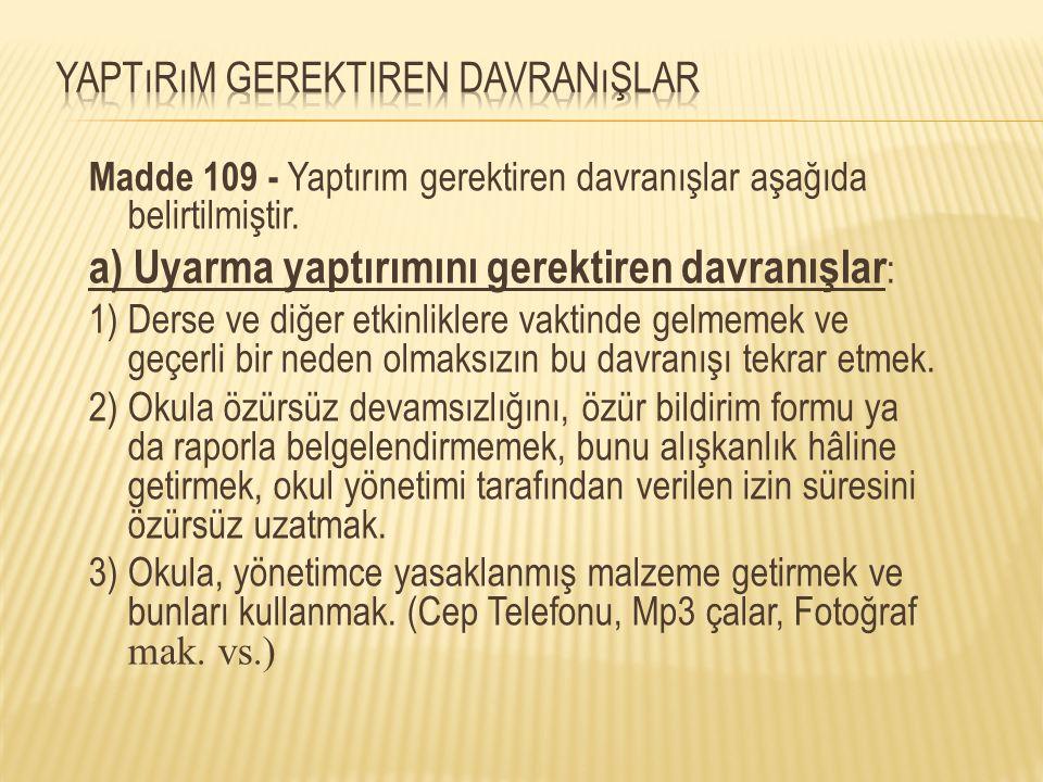 Madde 109 - Yaptırım gerektiren davranışlar aşağıda belirtilmiştir. a) Uyarma yaptırımını gerektiren davranışlar : 1) Derse ve diğer etkinliklere vakt