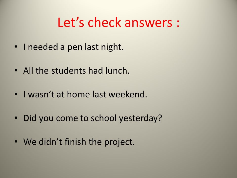 Let's check answers : I needed a pen last night. All the students had lunch.