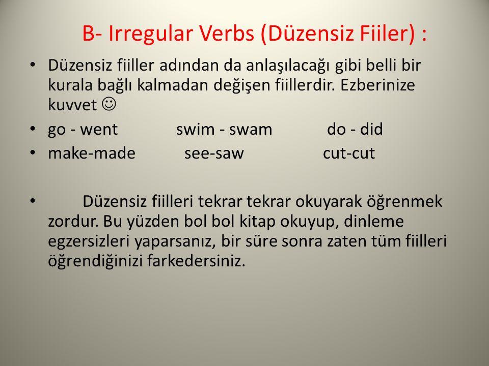 B- Irregular Verbs (Düzensiz Fiiler) : Düzensiz fiiller adından da anlaşılacağı gibi belli bir kurala bağlı kalmadan değişen fiillerdir. Ezberinize ku