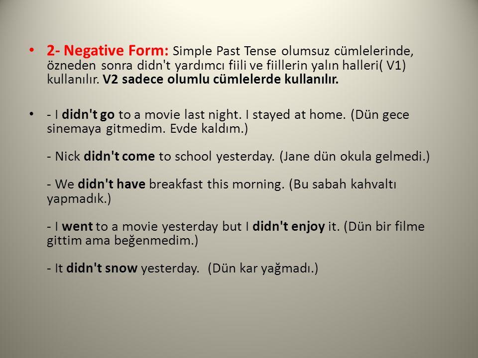 2- Negative Form: Simple Past Tense olumsuz cümlelerinde, özneden sonra didn't yardımcı fiili ve fiillerin yalın halleri( V1) kullanılır. V2 sadece ol