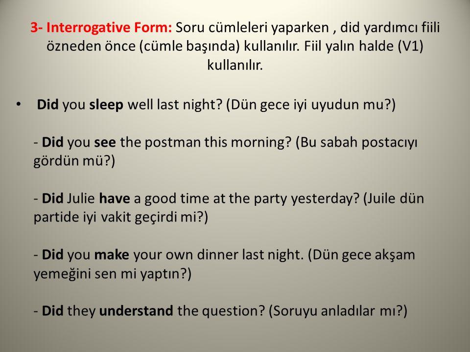 3- Interrogative Form: Soru cümleleri yaparken, did yardımcı fiili özneden önce (cümle başında) kullanılır. Fiil yalın halde (V1) kullanılır. Did you
