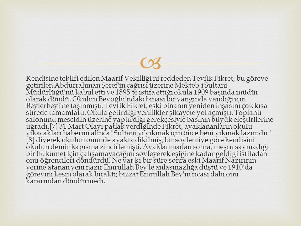  Kendisine teklifi edilen Maarif Vekilliği ni reddeden Tevfik Fikret, bu göreve getirilen Abdurrahman Şeref in çağrısı üzerine Mekteb-i Sultani Müdürlüğü nü kabul etti ve 1895 te istifa ettiği okula 1909 başında müdür olarak döndü.