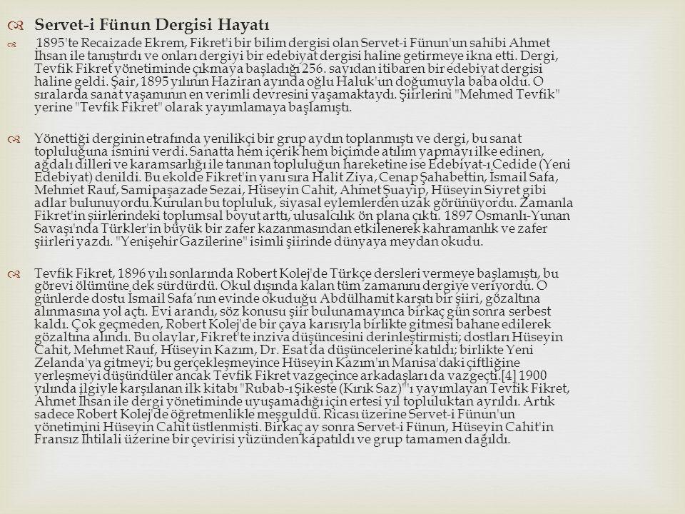  Servet-i Fünun Dergisi Hayatı  1895 te Recaizade Ekrem, Fikret i bir bilim dergisi olan Servet-i Fünun un sahibi Ahmet İhsan ile tanıştırdı ve onları dergiyi bir edebiyat dergisi haline getirmeye ikna etti.