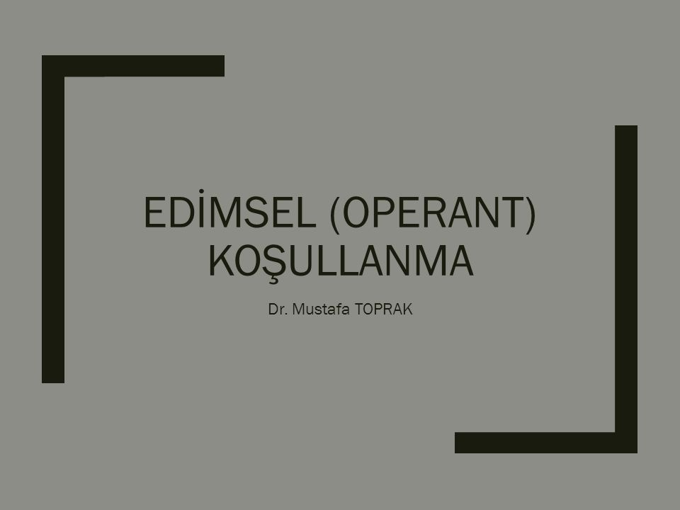 EDİMSEL (OPERANT) KOŞULLANMA Dr. Mustafa TOPRAK