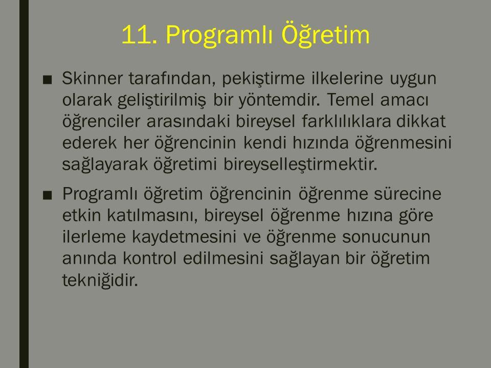 11. Programlı Öğretim ■Skinner tarafından, pekiştirme ilkelerine uygun olarak geliştirilmiş bir yöntemdir. Temel amacı öğrenciler arasındaki bireysel