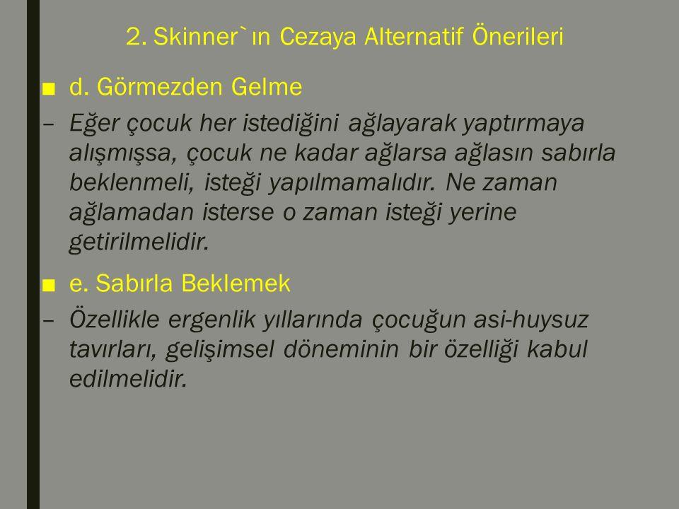 2. Skinner`ın Cezaya Alternatif Önerileri ■d. Görmezden Gelme –Eğer çocuk her istediğini ağlayarak yaptırmaya alışmışsa, çocuk ne kadar ağlarsa ağlası
