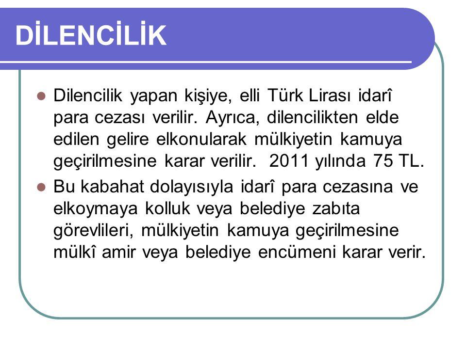 DİLENCİLİK Dilencilik yapan kişiye, elli Türk Lirası idarî para cezası verilir.