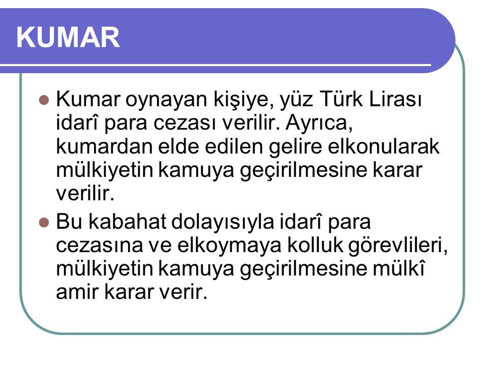 KUMAR Kumar oynayan kişiye, yüz Türk Lirası idarî para cezası verilir.