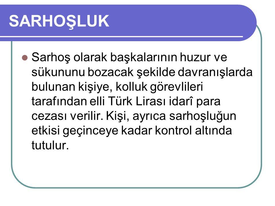 SARHOŞLUK Sarhoş olarak başkalarının huzur ve sükununu bozacak şekilde davranışlarda bulunan kişiye, kolluk görevlileri tarafından elli Türk Lirası idarî para cezası verilir.
