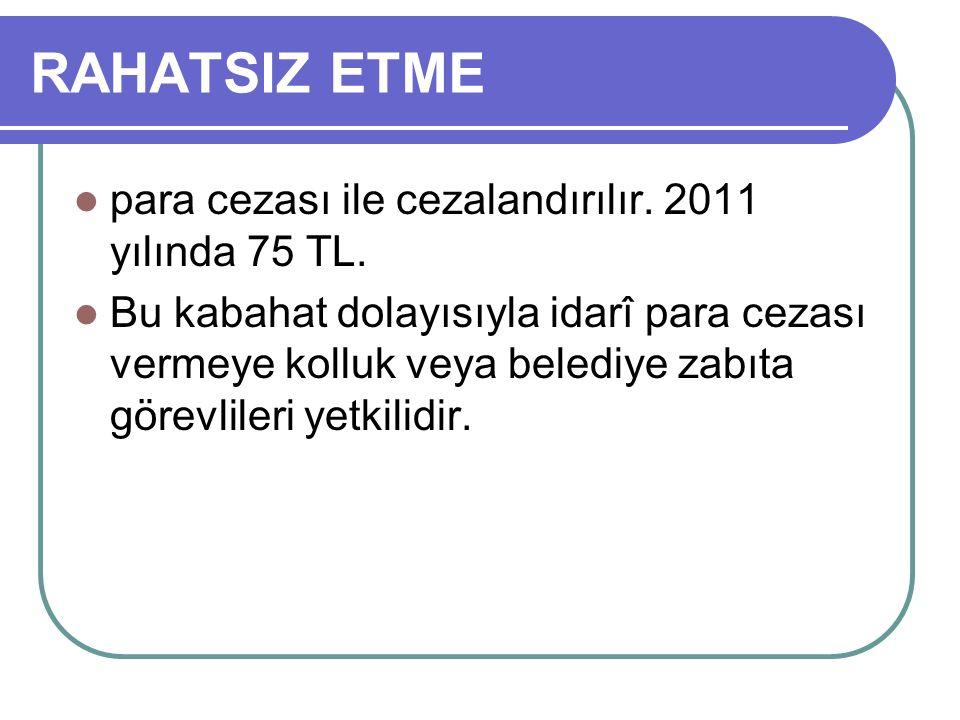 RAHATSIZ ETME para cezası ile cezalandırılır. 2011 yılında 75 TL.