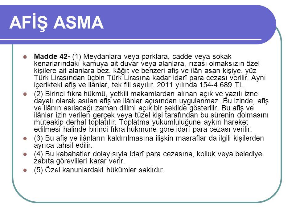 AFİŞ ASMA Madde 42- (1) Meydanlara veya parklara, cadde veya sokak kenarlarındaki kamuya ait duvar veya alanlara, rızası olmaksızın özel kişilere ait alanlara bez, kâğıt ve benzeri afiş ve ilân asan kişiye, yüz Türk Lirasından üçbin Türk Lirasına kadar idarî para cezası verilir.
