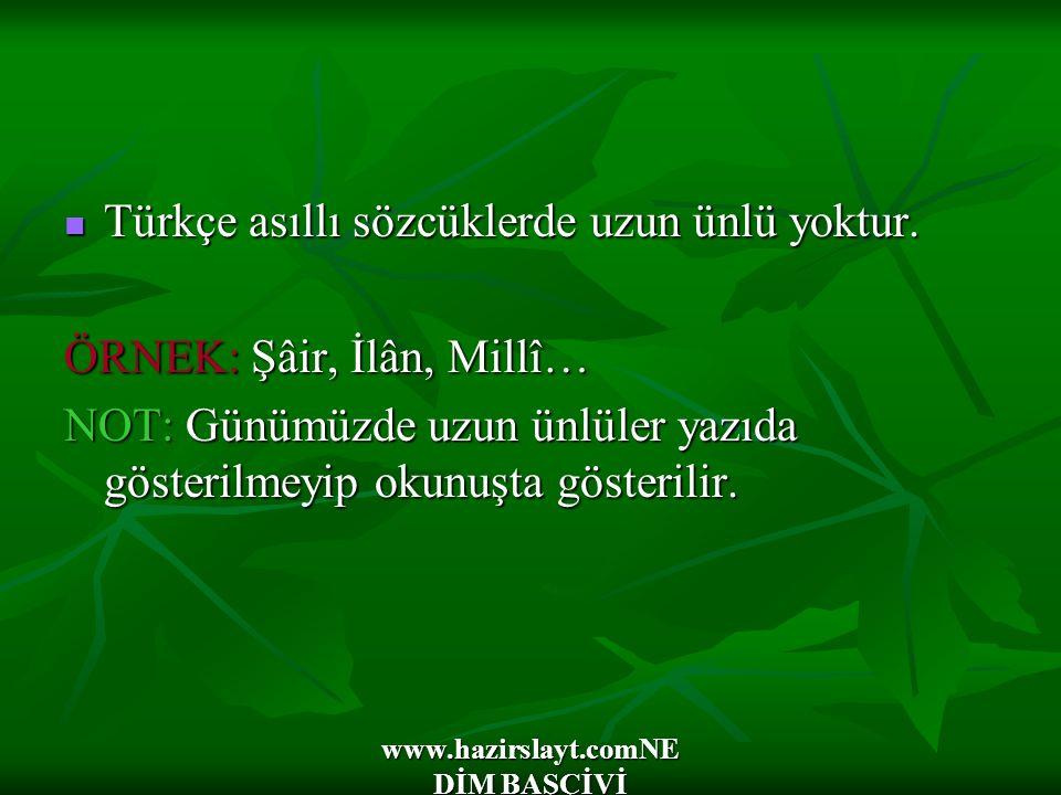 www.hazirslayt.comNE DİM BAŞÇİVİ Türkçe asıllı sözcüklerde uzun ünlü yoktur. Türkçe asıllı sözcüklerde uzun ünlü yoktur. ÖRNEK: Şâir, İlân, Millî… NOT
