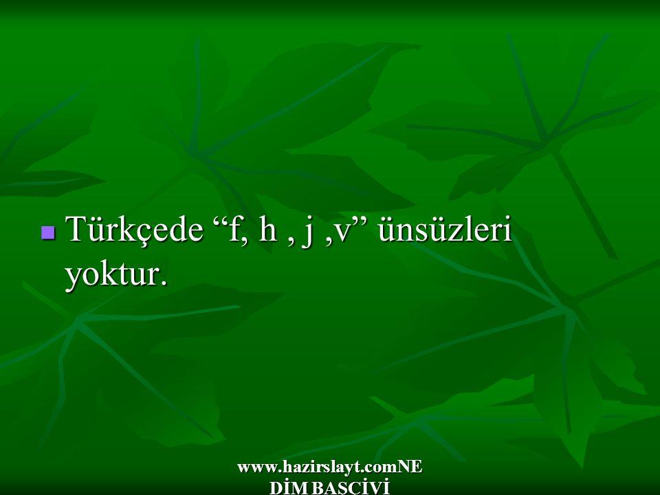 """www.hazirslayt.comNE DİM BAŞÇİVİ Türkçede """"f, h, j,v"""" ünsüzleri yoktur. Türkçede """"f, h, j,v"""" ünsüzleri yoktur."""