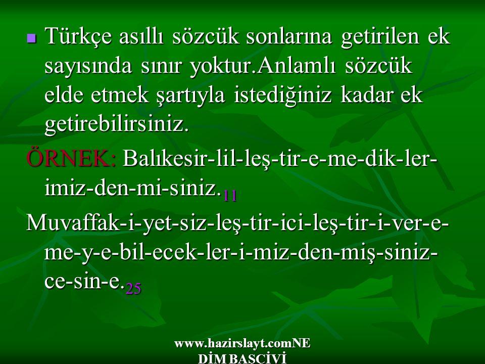 www.hazirslayt.comNE DİM BAŞÇİVİ Türkçe asıllı sözcük sonlarına getirilen ek sayısında sınır yoktur.Anlamlı sözcük elde etmek şartıyla istediğiniz kad