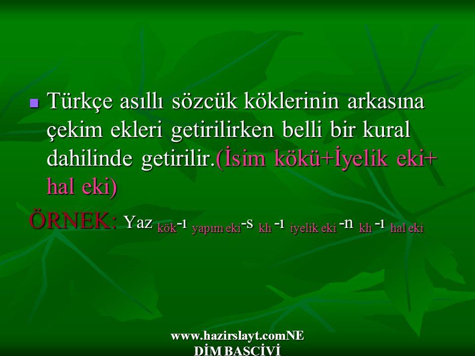 www.hazirslayt.comNE DİM BAŞÇİVİ Türkçe asıllı sözcük köklerinin arkasına çekim ekleri getirilirken belli bir kural dahilinde getirilir.(İsim kökü+İyelik eki+ hal eki) Türkçe asıllı sözcük köklerinin arkasına çekim ekleri getirilirken belli bir kural dahilinde getirilir.(İsim kökü+İyelik eki+ hal eki) ÖRNEK: Yaz kök -ı yapım eki -s kh -ı iyelik eki -n kh -ı hal eki