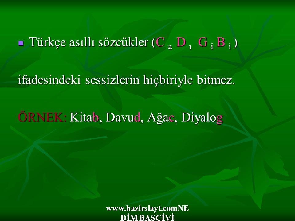 www.hazirslayt.comNE DİM BAŞÇİVİ Türkçe asıllı sözcükler (C a D ı G i B i ) Türkçe asıllı sözcükler (C a D ı G i B i ) ifadesindeki sessizlerin hiçbiriyle bitmez.
