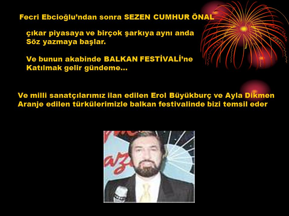 Fecri Ebcioğlu'ndan sonra SEZEN CUMHUR ÖNAL çıkar piyasaya ve birçok şarkıya aynı anda Söz yazmaya başlar. Ve bunun akabinde BALKAN FESTİVALİ'ne Katıl