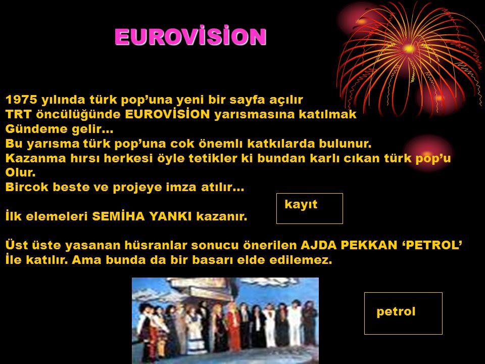 EUROVİSİON 1975 yılında türk pop'una yeni bir sayfa açılır TRT öncülüğünde EUROVİSİON yarısmasına katılmak Gündeme gelir… Bu yarısma türk pop'una cok