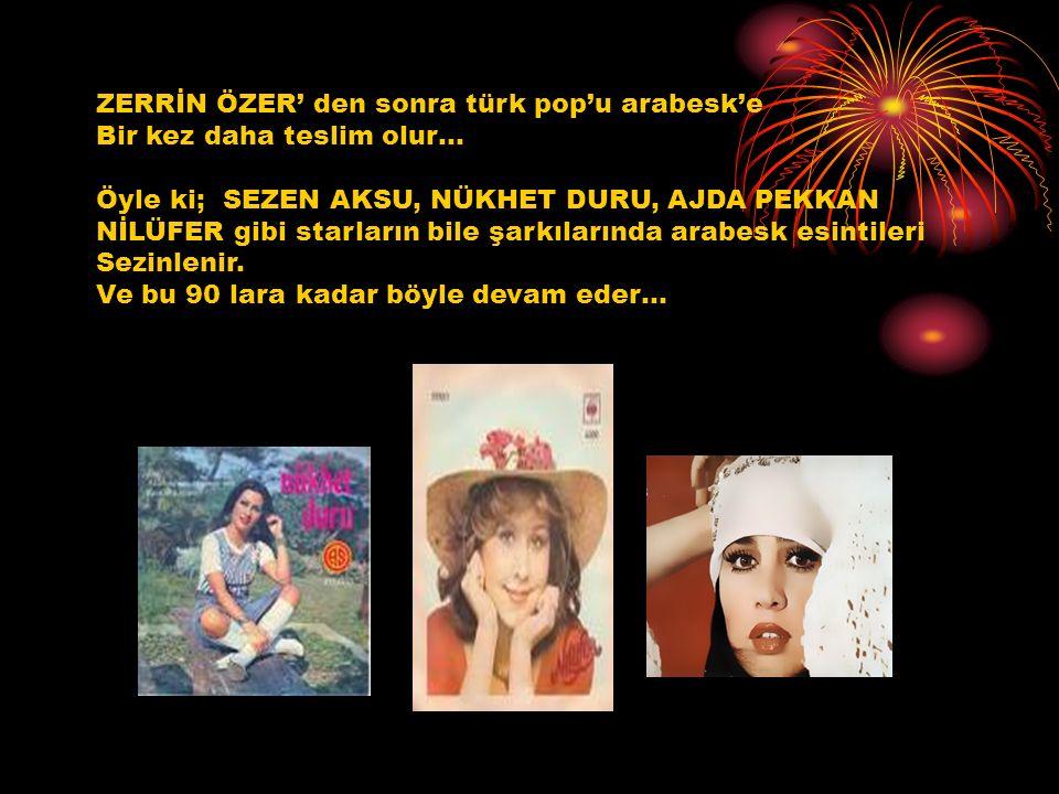 ZERRİN ÖZER' den sonra türk pop'u arabesk'e Bir kez daha teslim olur… Öyle ki; SEZEN AKSU, NÜKHET DURU, AJDA PEKKAN NİLÜFER gibi starların bile şarkıl