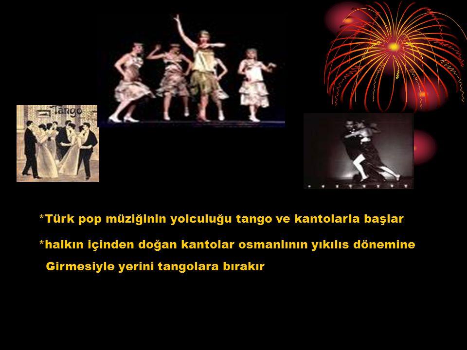 *Türk pop müziğinin yolculuğu tango ve kantolarla başlar *halkın içinden doğan kantolar osmanlının yıkılıs dönemine Girmesiyle yerini tangolara bırakı