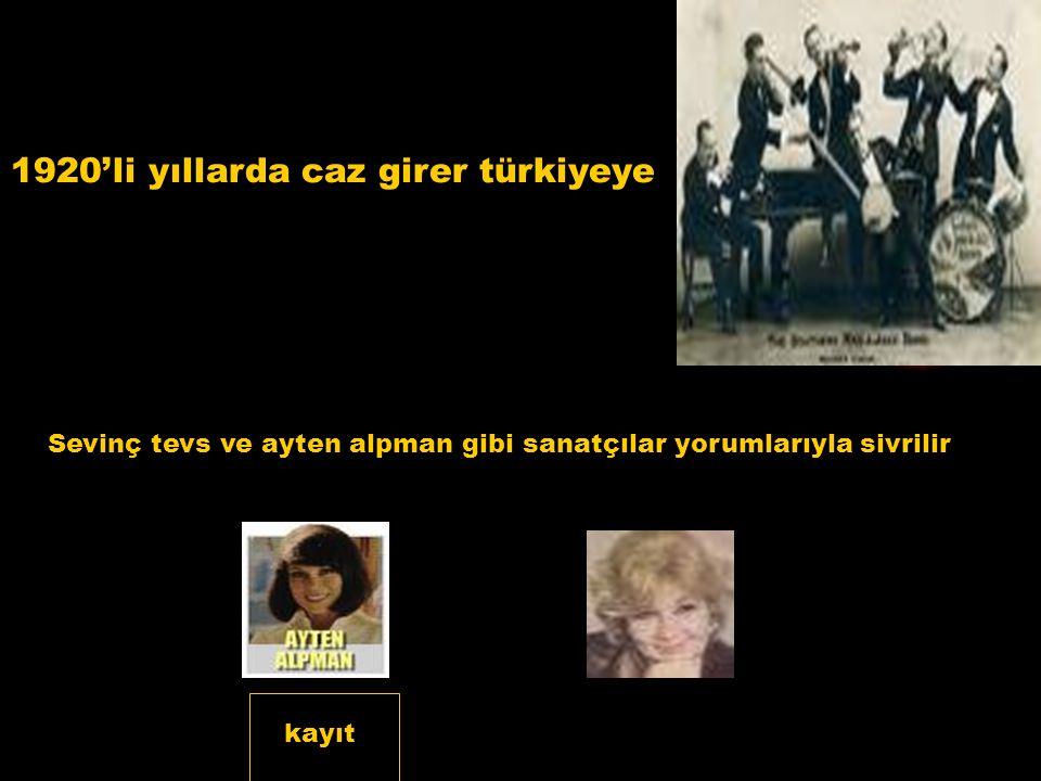 1920'li yıllarda caz girer türkiyeye Sevinç tevs ve ayten alpman gibi sanatçılar yorumlarıyla sivrilir kayıt