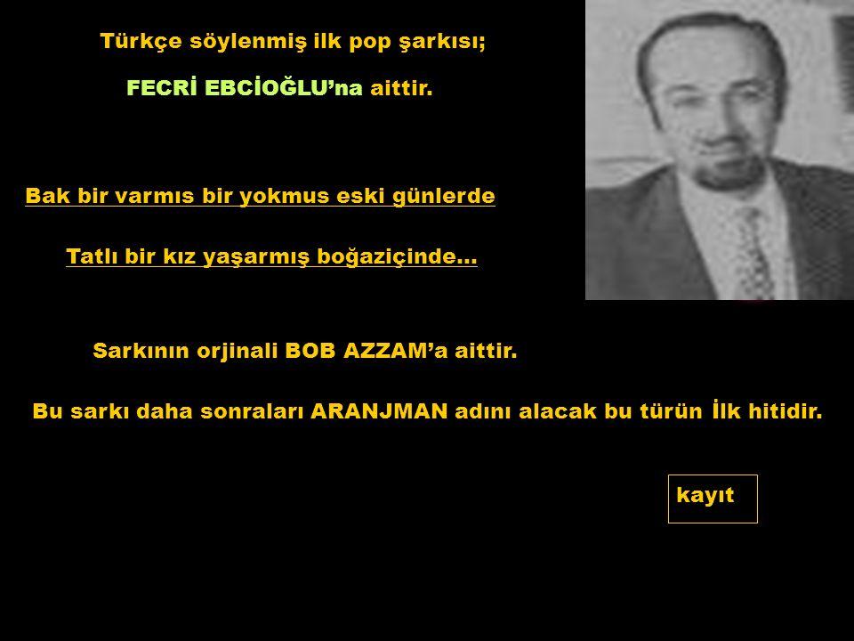 Türkçe söylenmiş ilk pop şarkısı; FECRİ EBCİOĞLU'na aittir. Bak bir varmıs bir yokmus eski günlerde Tatlı bir kız yaşarmış boğaziçinde… Sarkının orjin