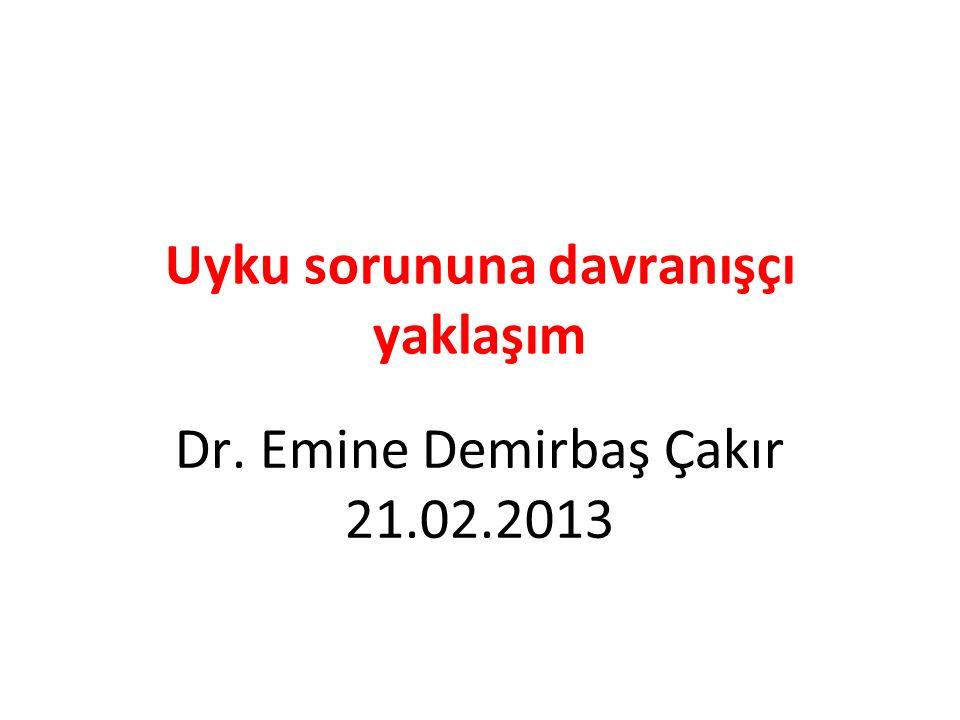 Uyku sorununa davranışçı yaklaşım Dr. Emine Demirbaş Çakır 21.02.2013