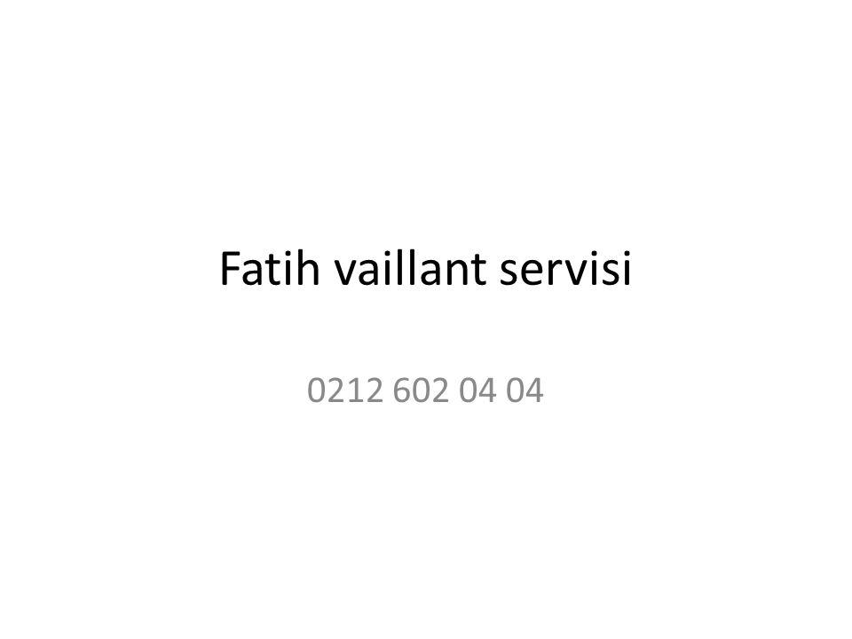 Fatih vaillant servisi 0212 602 04 04