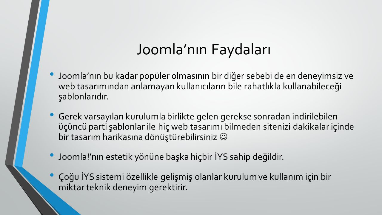 Joomla'nın Faydaları Joomla'nın bu kadar popüler olmasının bir diğer sebebi de en deneyimsiz ve web tasarımından anlamayan kullanıcıların bile rahatlıkla kullanabileceği şablonlarıdır.