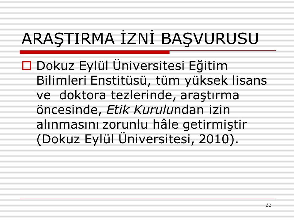 23 ARAŞTIRMA İZNİ BAŞVURUSU  Dokuz Eylül Üniversitesi Eğitim Bilimleri Enstitüsü, tüm yüksek lisans ve doktora tezlerinde, araştırma öncesinde, Etik Kurulundan izin alınmasını zorunlu hâle getirmiştir (Dokuz Eylül Üniversitesi, 2010).