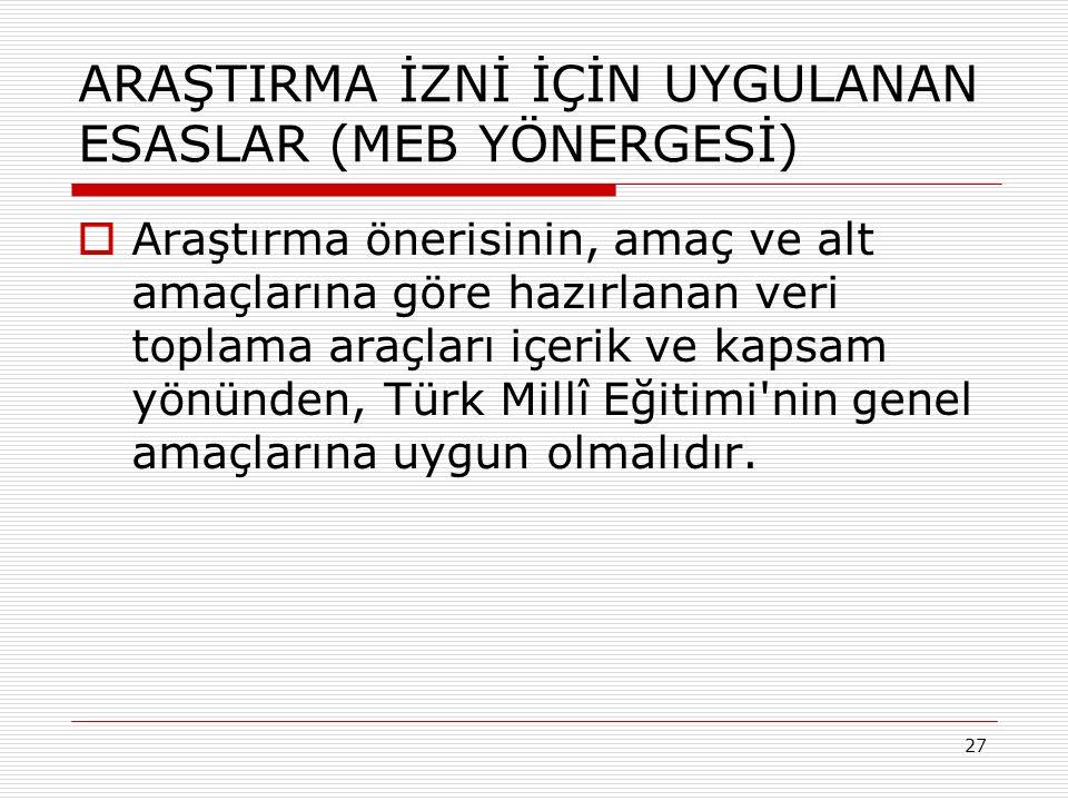 27 ARAŞTIRMA İZNİ İÇİN UYGULANAN ESASLAR (MEB YÖNERGESİ)  Araştırma önerisinin, amaç ve alt amaçlarına göre hazırlanan veri toplama araçları içerik ve kapsam yönünden, Türk Millî Eğitimi nin genel amaçlarına uygun olmalıdır.