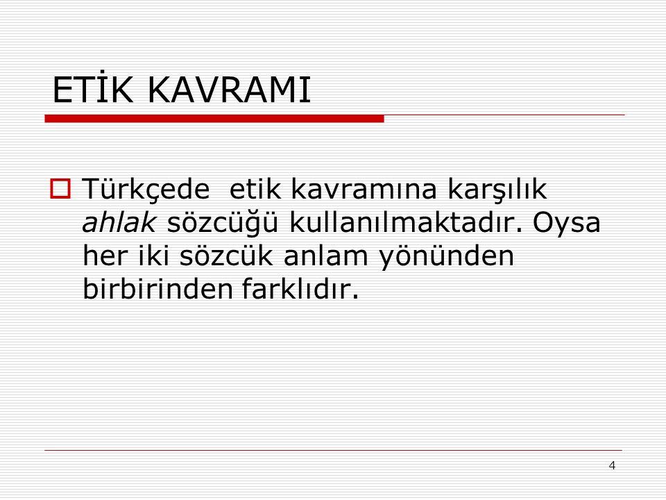 4 ETİK KAVRAMI  Türkçede etik kavramına karşılık ahlak sözcüğü kullanılmaktadır.