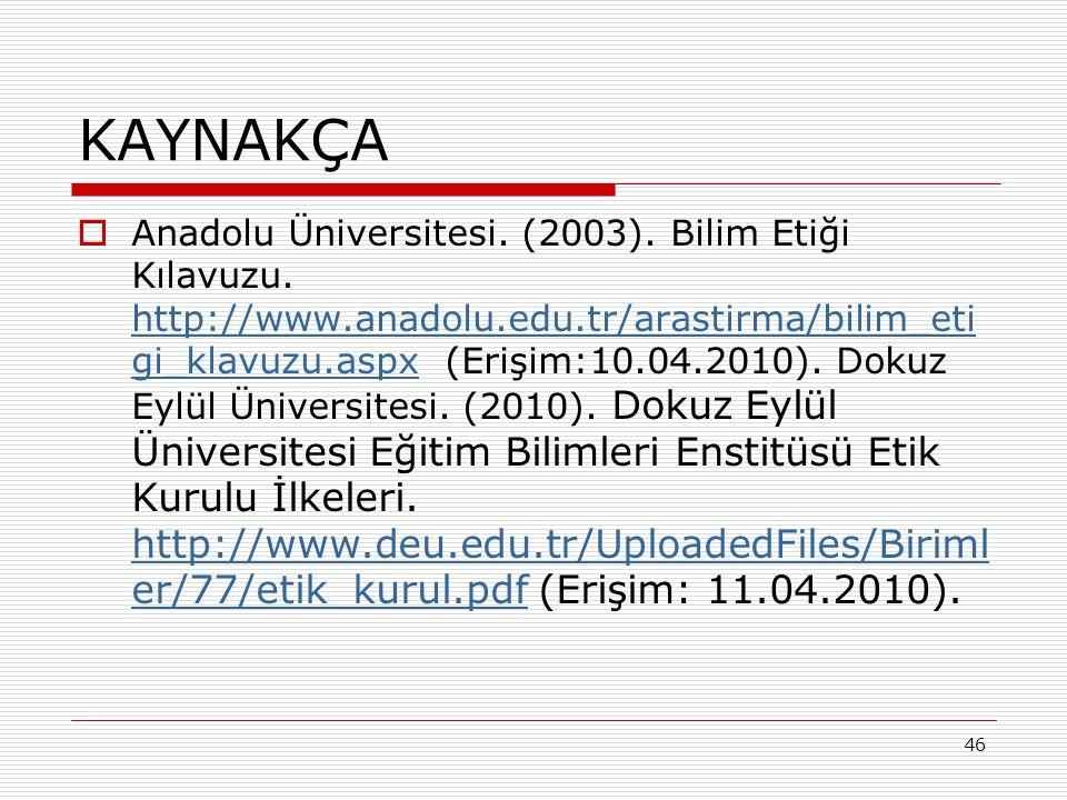 46 KAYNAKÇA  Anadolu Üniversitesi. (2003). Bilim Etiği Kılavuzu.