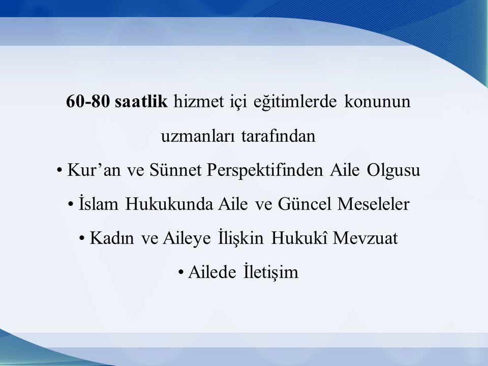 60-80 saatlik hizmet içi eğitimlerde konunun uzmanları tarafından Kur'an ve Sünnet Perspektifinden Aile Olgusu İslam Hukukunda Aile ve Güncel Meseleler Kadın ve Aileye İlişkin Hukukî Mevzuat Ailede İletişim