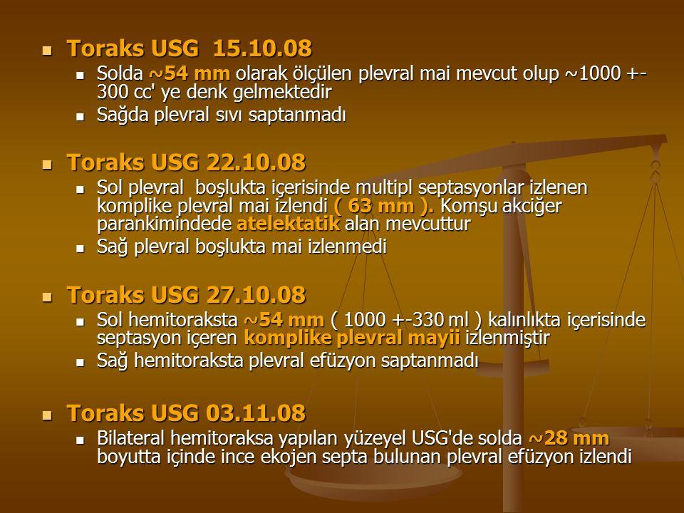 Toraks USG 15.10.08 Toraks USG 15.10.08 Solda ~54 mm olarak ölçülen plevral mai mevcut olup ~1000 +- 300 cc ye denk gelmektedir Solda ~54 mm olarak ölçülen plevral mai mevcut olup ~1000 +- 300 cc ye denk gelmektedir Sağda plevral sıvı saptanmadı Sağda plevral sıvı saptanmadı Toraks USG 22.10.08 Toraks USG 22.10.08 Sol plevral boşlukta içerisinde multipl septasyonlar izlenen komplike plevral mai izlendi ( 63 mm ).