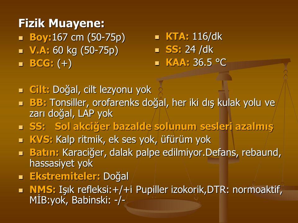 Fizik Muayene: Boy:167 cm (50-75p) Boy:167 cm (50-75p) V.A: 60 kg (50-75p) V.A: 60 kg (50-75p) BCG: (+) BCG: (+) Cilt: Doğal, cilt lezyonu yok Cilt: D