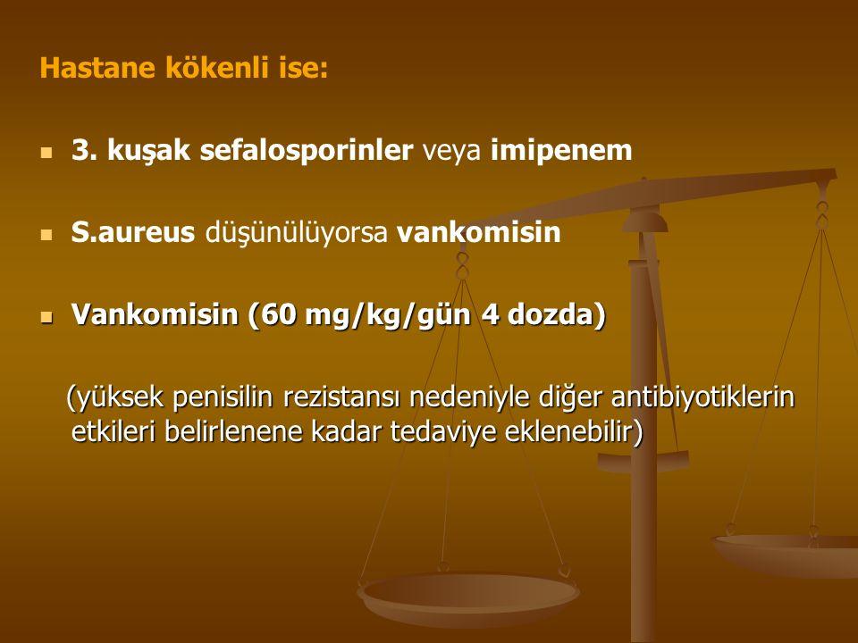 Hastane kökenli ise: 3. kuşak sefalosporinler veya imipenem S.aureus düşünülüyorsa vankomisin Vankomisin (60 mg/kg/gün 4 dozda) Vankomisin (60 mg/kg/g
