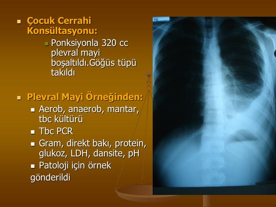 Çocuk Cerrahi Konsültasyonu: Çocuk Cerrahi Konsültasyonu: Ponksiyonla 320 cc plevral mayi boşaltıldı.Göğüs tüpü takıldı Ponksiyonla 320 cc plevral mayi boşaltıldı.Göğüs tüpü takıldı Plevral Mayi Örneğinden: Plevral Mayi Örneğinden: Aerob, anaerob, mantar, tbc kültürü Aerob, anaerob, mantar, tbc kültürü Tbc PCR Tbc PCR Gram, direkt bakı, protein, glukoz, LDH, dansite, pH Gram, direkt bakı, protein, glukoz, LDH, dansite, pH Patoloji için örnek Patoloji için örnekgönderildi