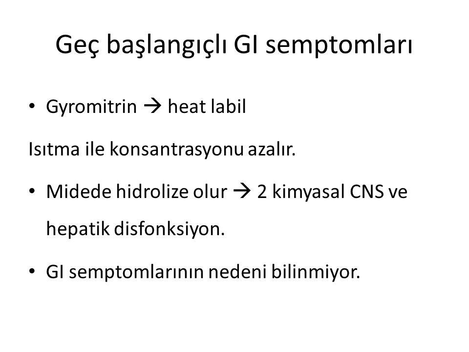 Geç başlangıçlı GI semptomları Gyromitrin  heat labil Isıtma ile konsantrasyonu azalır. Midede hidrolize olur  2 kimyasal CNS ve hepatik disfonksiyo