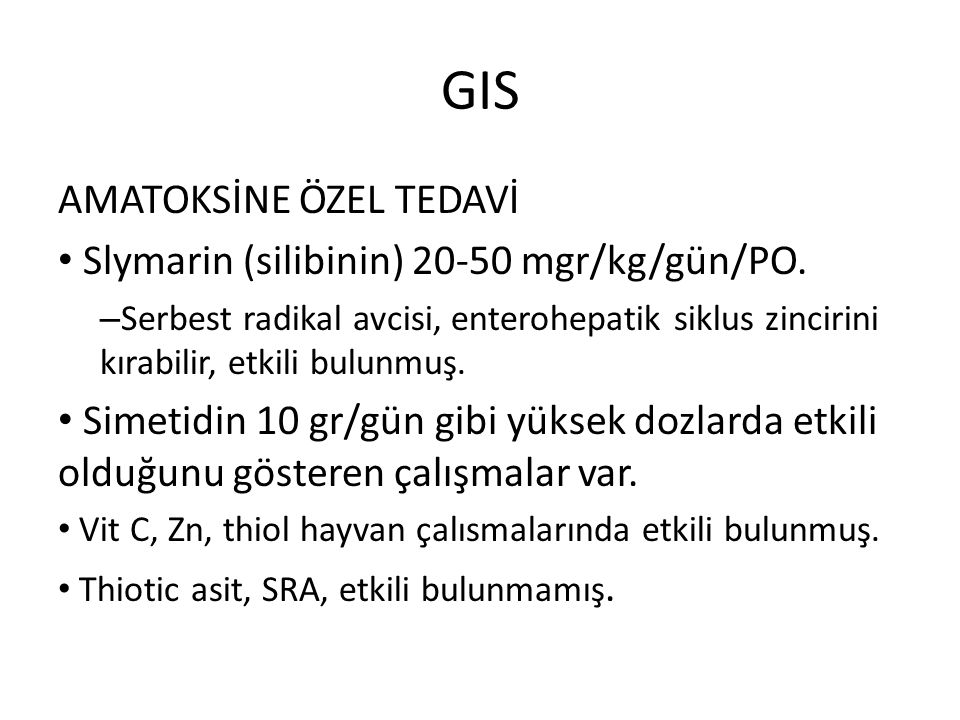 GIS AMATOKSİNE ÖZEL TEDAVİ Slymarin (silibinin) 20-50 mgr/kg/gün/PO. – Serbest radikal avcisi, enterohepatik siklus zincirini kırabilir, etkili bulunm