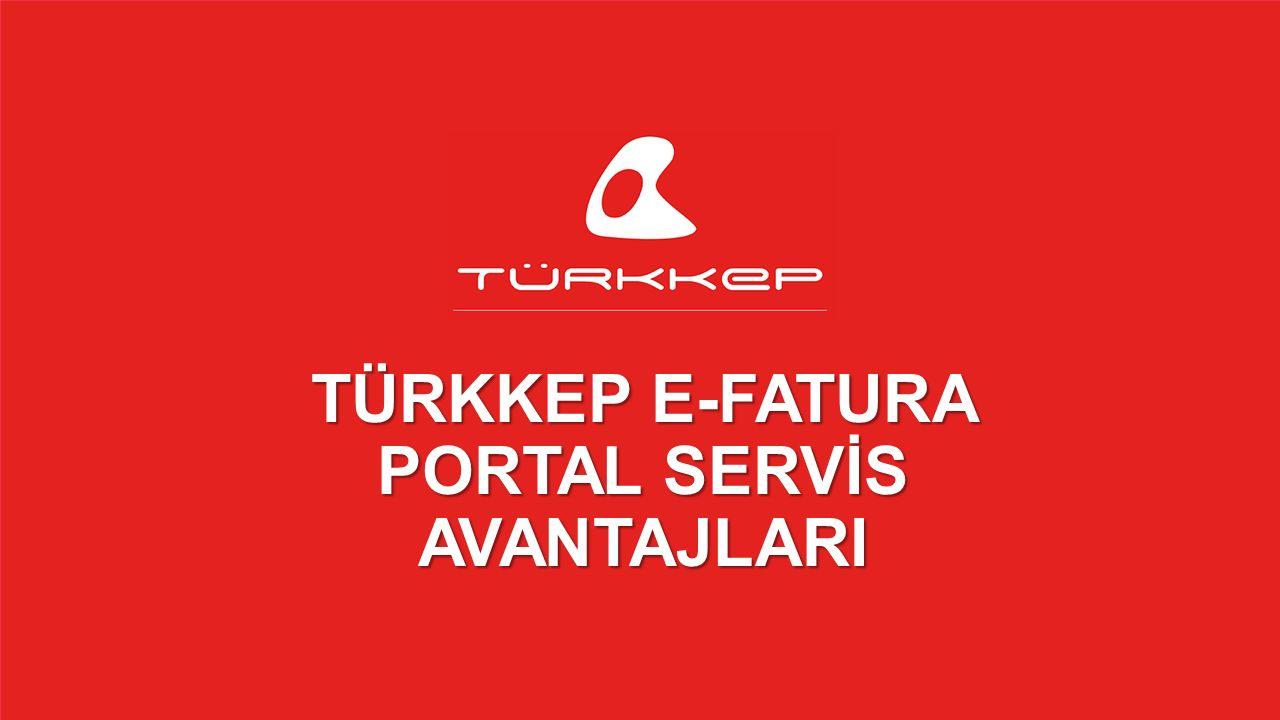 © 2009-2013 TÜRKKEP, Hizmete Özel, Tüm Hakları Saklıdır TÜRKKEP E-FATURA PORTAL SERVİS AVANTAJLARI