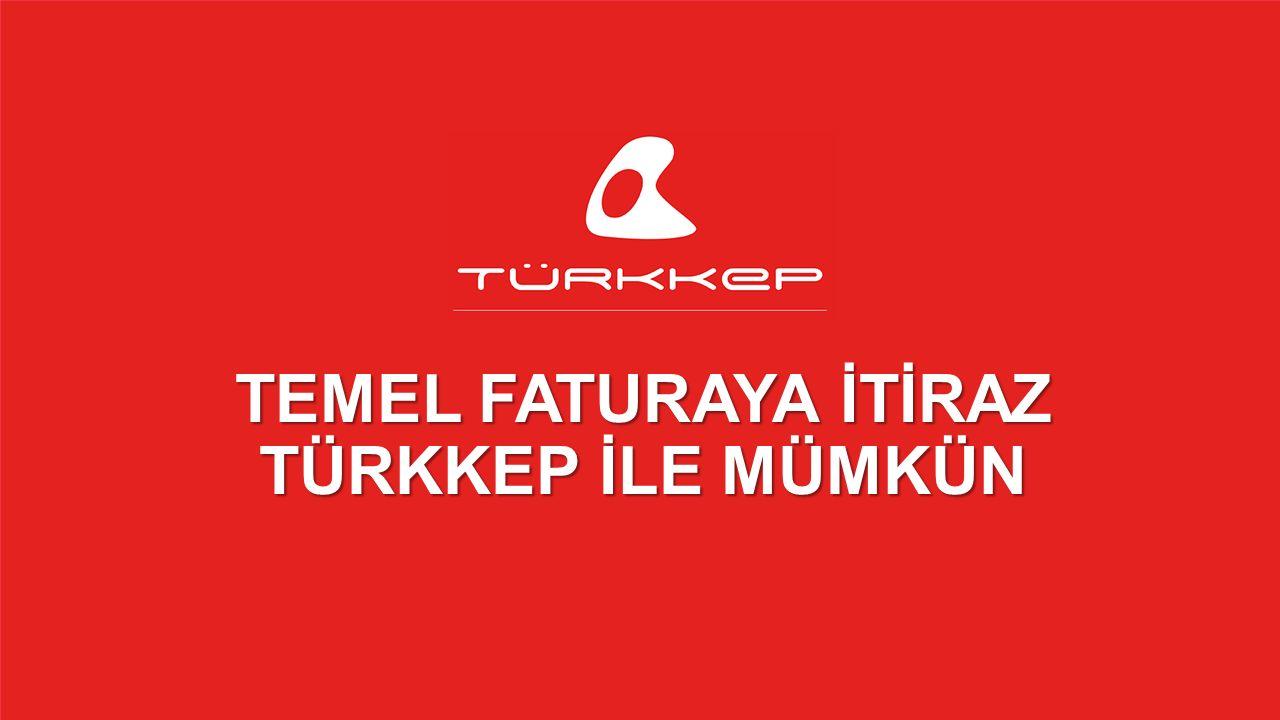 © 2009-2013 TÜRKKEP, Hizmete Özel, Tüm Hakları Saklıdır TEMEL FATURAYA İTİRAZ TÜRKKEP İLE MÜMKÜN