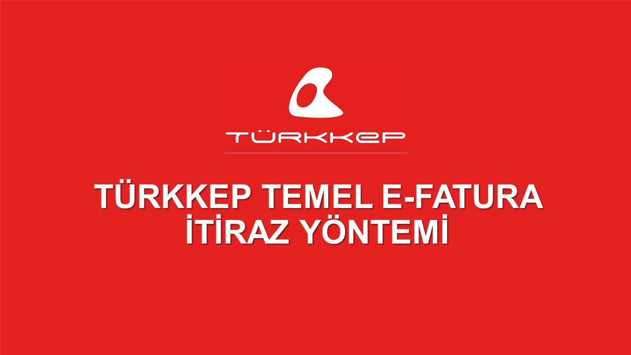 © 2009-2013 TÜRKKEP, Hizmete Özel, Tüm Hakları Saklıdır TÜRKKEP TEMEL E-FATURA İTİRAZ YÖNTEMİ