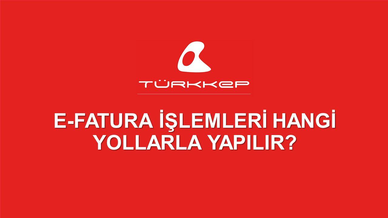 © 2009-2013 TÜRKKEP, Hizmete Özel, Tüm Hakları Saklıdır E-FATURA İŞLEMLERİ HANGİ YOLLARLA YAPILIR?