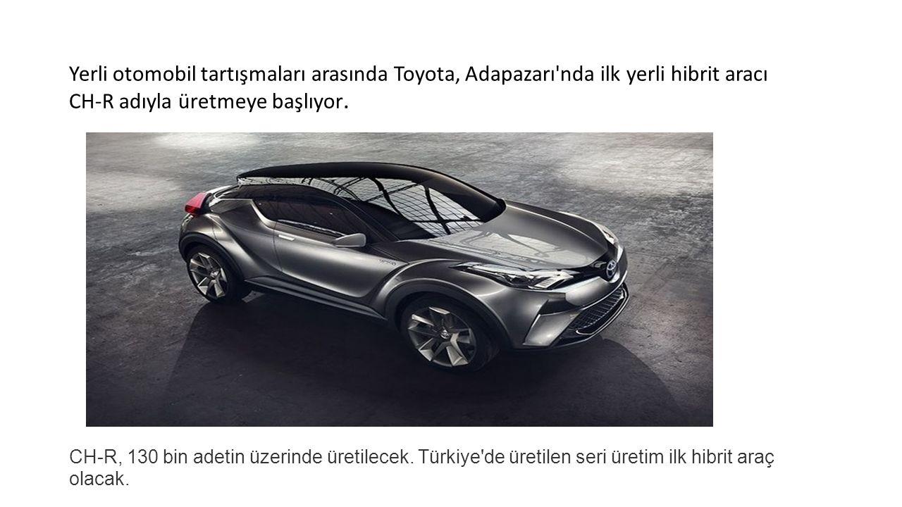 Yerli otomobil tartışmaları arasında Toyota, Adapazarı nda ilk yerli hibrit aracı CH-R adıyla üretmeye başlıyor.