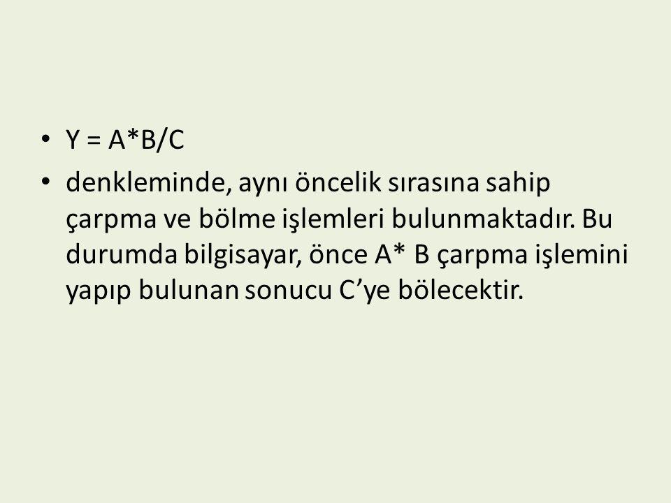 Y = A*B/C denkleminde, aynı öncelik sırasına sahip çarpma ve bölme işlemleri bulunmaktadır. Bu durumda bilgisayar, önce A* B çarpma işlemini yapıp bul