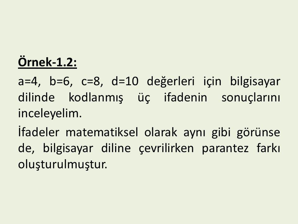 Örnek-1.2: a=4, b=6, c=8, d=10 değerleri için bilgisayar dilinde kodlanmış üç ifadenin sonuçlarını inceleyelim. İfadeler matematiksel olarak aynı gibi