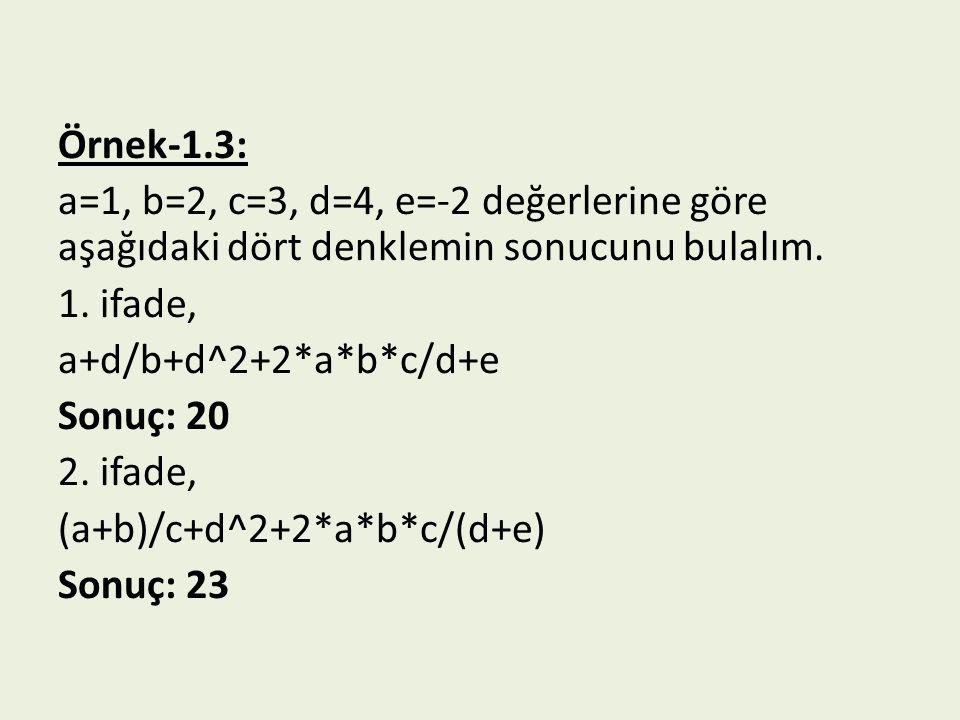 Örnek-1.3: a=1, b=2, c=3, d=4, e=-2 değerlerine göre aşağıdaki dört denklemin sonucunu bulalım. 1. ifade, a+d/b+d^2+2*a*b*c/d+e Sonuç: 20 2. ifade, (a